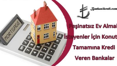 Peşinatsız Ev Almak İçin Konutun Tamamına Kredi Veren Bankalar