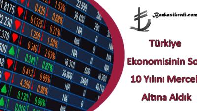 Türkiye Ekonomisinin Son 10 Yılını Mercek Altına Aldık