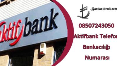 08507243050 Aktifbank Telefon Bankacılığı Numarası