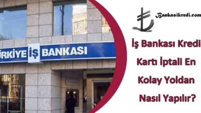 İş Bankası Kredi Kartı İptali En Kolay Yoldan Nasıl Yapılır?