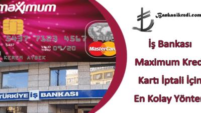 İş Bankası Maximum Kredi Kartı İptali İçin En Kolay Yöntem