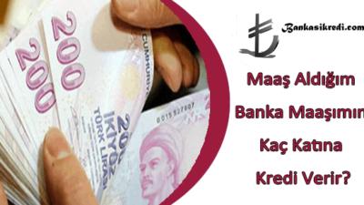Maaş Aldığım Banka Maaşımın Kaç Katına Kredi Verir?