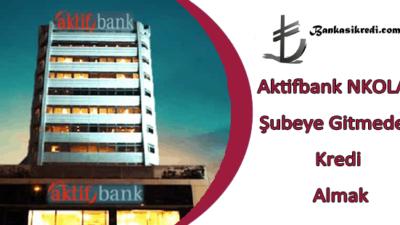 Aktifbank NKOLAY Şubeye Gitmeden Kredi Almak