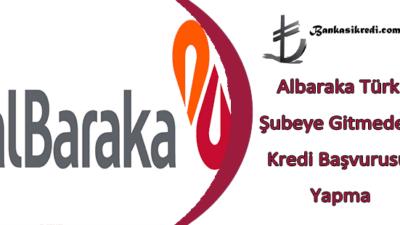 Albaraka Türk Şubeye Gitmeden Kredi Başvurusu Yapma