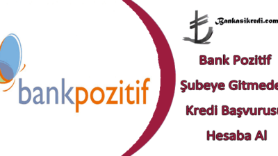 Bank Pozitif Şubeye Gitmeden Kredi Başvurusu Hesaba Al