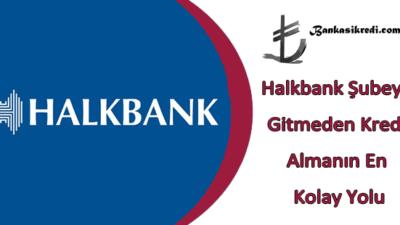 Halkbank Şubeye Gitmeden Kredi Almanın En Kolay Yolu