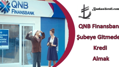QNB Finansbank Şubeye Gitmeden Kredi Almak