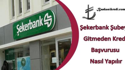 Şekerbank Şubeye Gitmeden Kredi Başvurusu Nasıl Yapılır