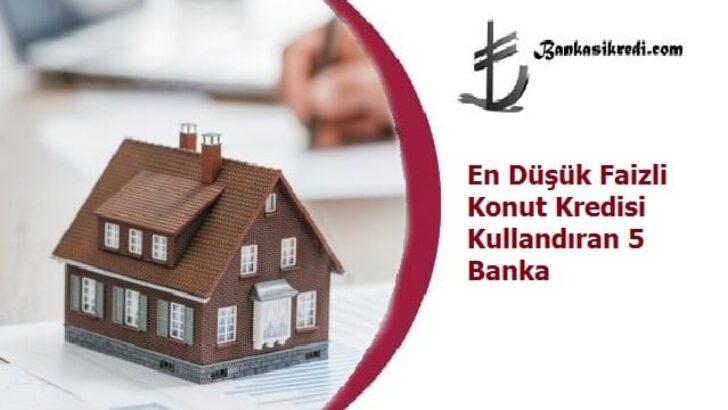 En Düşük Faizli Konut Kredisi Kullandıran 5 Banka
